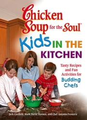 Chicken Soup for the Soul Kids in the Kitchen - Tasty Recipes and Fun Activities for Budding Chefs ebook by Jack Canfield,Mark Victor Hansen