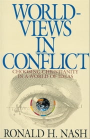 Worldviews in Conflict: Choosing Christianity in the World of Ideas - Choosing Christianity in the World of Ideas ebook by Ronald H. Nash