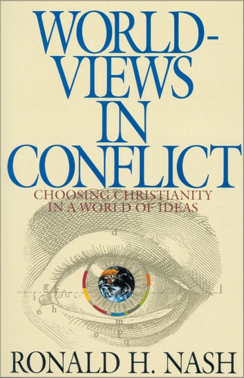 Worldviews in Conflict - Choosing Christianity in the World of Ideas ebook by Ronald H. Nash