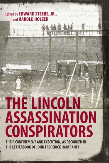 The Lincoln Assassination Conspirators - Their Confinement and Execution, as Recorded in the Letterbook of John Frederick Hartranft ebook by