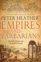 Empires and Barbarians - The Fall of Rome and the Birth of Europe ebook by Peter Heather