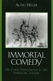 The Immortal Comedy - The Comic Phenomenon in Art, Literature, and Life ebook by Agnes Heller