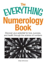The Everything Numerology Book: Discover Your Potential for Love, Success, and Health Through the Science of Numbers ebook by Ellae Elinwood