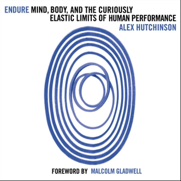 Endure: Mind, Body and the Curiously Elastic Limits of Human Performance audiobook by Alex Hutchinson
