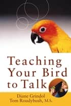 Teaching Your Bird to Talk ebook by Diane Grindol, Tom Roudybush, M.S.