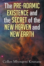 The Pre-Adamic Existence and the Secret of the New Heaven and New Earth ebook by Collen Mbongeni Kounane