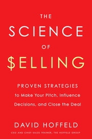 The Science of Selling - Proven Strategies to Make Your Pitch, Influence Decisions, and Close the Deal ebook by David Hoffeld