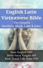 English Latin Vietnamese Bible - The Gospels - Matthew, Mark, Luke & John - Basic English 1949 - Biblia Sacra Vulgata 405 - Kinh Thánh Việt Năm 1934 ebook by TruthBeTold Ministry, Joern Andre Halseth, Samuel Henry Hooke