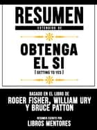 Resumen Extendido De Obtenga El Sí (Getting To Yes) - Basado En El Libro De Roger Fisher, William Ury Y Bruce Patton ebook by Libros Mentores