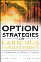 Option Strategies for Earnings Announcements - A Comprehensive, Empirical Analysis ebook by Ping Zhou, John Shon