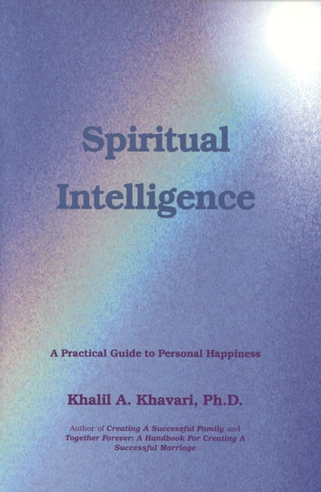 Spiritual Intelligence - A Practical Guide for Personal Happiness ebook by Khalil Khavari