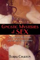 Gnostic Mysteries of Sex - Sophia the Wild One and Erotic Christianity ebook by Tobias Churton