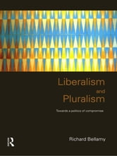 Liberalism and Pluralism - Towards a Politics of Compromise ebook by Richard Bellamy
