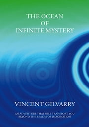 The Ocean of Infinite Mystery - An Adventure That Will Transport You Beyond the Realms of Imagination ebook by Vincent Gilvarry