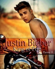 Justin Bieber - King of Pop ebook by Pierre H.