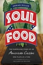 Soul Food - The Surprising Story of an American Cuisine, One Plate at a Time ebook by Adrian Miller
