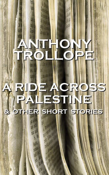 Anthony Trollope - A Ride Across Palestine & Other Short Stories ebook by Anthony Trollope