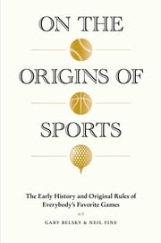 On the Origins of Sports - The Early History and Original Rules of Everybody's Favorite Games ebook by Gary Belsky, Neil Fine