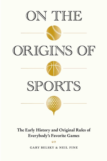 On the Origins of Sports - The Early History and Original Rules of Everybody's Favorite Games ebook by Gary Belsky,Neil Fine