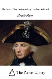 The Letters of Lord Nelson to Lady Hamilton - Volume I ebook by Horatio Nelson