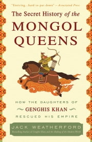 The Secret History of the Mongol Queens - How the Daughters of Genghis Khan Rescued His Empire ebook by Jack Weatherford