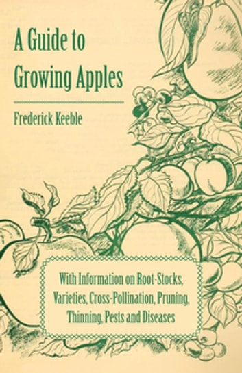 A Guide to Growing Apples with Information on Root-Stocks, Varieties, Cross-Pollination, Pruning, Thinning, Pests and Diseases ebook by Frederick Keeble
