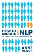 How to Succeed with NLP - Go from Good to Great at Work ebook by Anne Watson