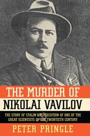 The Murder of Nikolai Vavilov - The Story of Stalin's Persecution of One of the Great Scientists of the Twentieth Century ebook by Peter Pringle