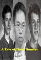 A Tale of Three Gunmen ebook by J. Richard Singleton