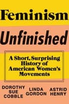Feminism Unfinished: A Short, Surprising History of American Women's Movements ebook by Dorothy Sue Cobble, Linda Gordon, Astrid Henry
