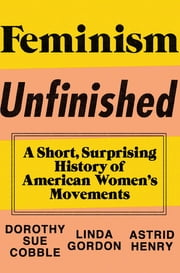 Feminism Unfinished: A Short, Surprising History of American Women's Movements ebook by Dorothy Sue Cobble,Linda Gordon,Astrid Henry