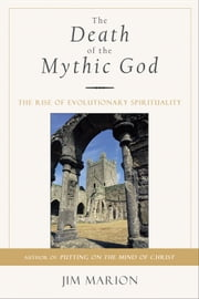 The Death of the Mythic God - The Rise of Evolutionary Spirituality ebook by Jim Marion