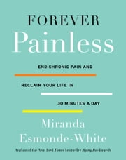 Forever Painless - End Chronic Pain and Reclaim Your Life in 30 Minutes a Day ebook by Miranda Esmonde-White