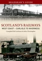 Bradshaw's Guide Scotlands Railways West Coast - Carlisle to Inverness - Volume 5 eBook by John Christopher, Campbell McCutcheon