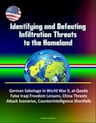 Identifying and Defeating Infiltration Threats to the Homeland: German Sabotage in World War II, al-Qaeda, False Iraqi Freedom Lessons, China Threats, Attack Scenarios, Counterintelligence Shortfalls ebook by Progressive Management