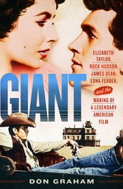 Giant - Elizabeth Taylor, Rock Hudson, James Dean, Edna Ferber, and the Making of a Legendary American Film ebook by Don Graham