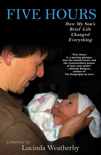 Five Hours - How My Son's Brief Life Changed Everything: A Memoir ebook by Lucinda Weatherby