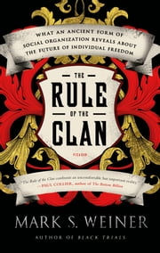 The Rule of the Clan - What an Ancient Form of Social Organization Reveals About the Future of Individual Freedom ebook by Mark S. Weiner