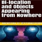 Bi-location and Objects Appearing from Nowhere audiobook by Martin K. Ettington