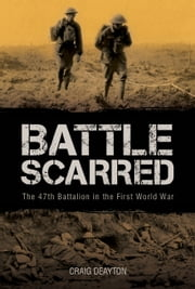 Battle Scarred - The 47th Battalion in the First World War ebook by Craig Deayton