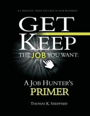 Get and Keep the Job You Want: A Job Hunters Primer ebook by Thomas K. Sheppard