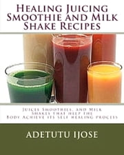 Healing Juicing Smoothie and Milk Shake Recipes ebook by Adetutu Ijose