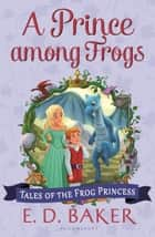 A Prince among Frogs ebook by E. D. Baker