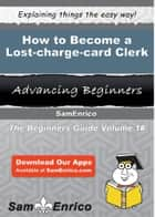How to Become a Lost-charge-card Clerk - How to Become a Lost-charge-card Clerk ebook by Abbie Mccloskey
