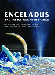 Enceladus and the Icy Moons of Saturn eBook by Paul M. Schenk, Roger N. Clark, Carly J. A. Howett,...