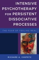 Intensive Psychotherapy for Persistent Dissociative Processes: The Fear of Feeling Real (Norton Series on Interpersonal Neurobiology) ebook by Richard A. Chefetz