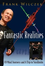 Fantastic Realities - 49 Mind Journeys and A Trip to Stockholm ebook by Frank Wilczek