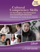 Cultural Competency Skills for Psychologists, Psychotherapists, and Counselling Professionals - A Workbook for Caring Across Cultures ebook by Earle Waugh, Olga Szafran, Jean A.C. Triscott,...