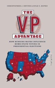 The VP Advantage - How running mates influence home state voting in presidential elections ebook by Christopher J. Devine,Kyle C. Kopko