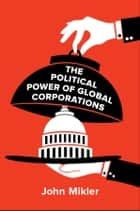 The Political Power of Global Corporations ebook by John Mikler